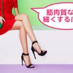 筋肉質の女性必見!ムキムキな足を細くするダイエット法