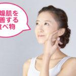 乾燥肌を改善する食べ物まとめ